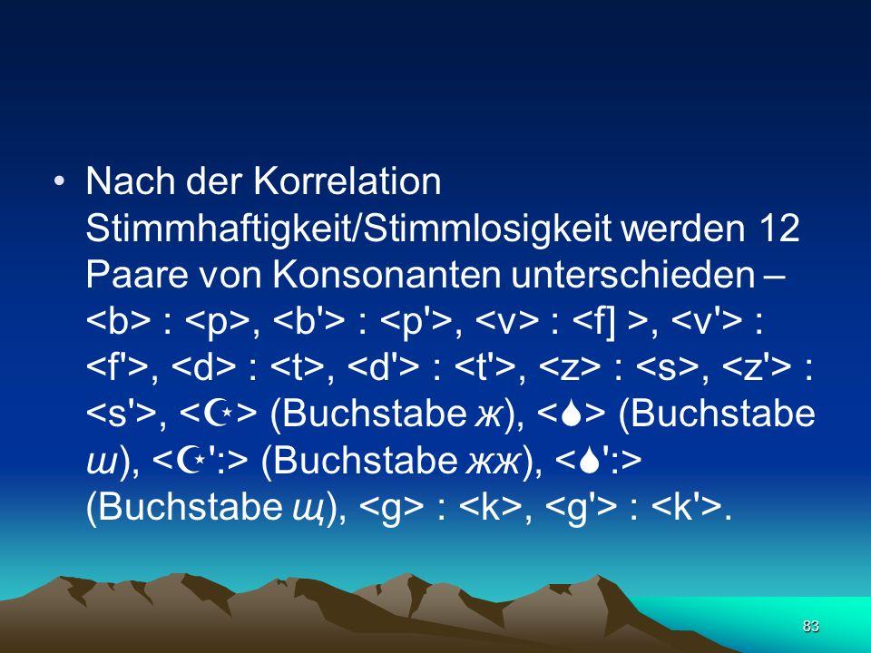 Nach der Korrelation Stimmhaftigkeit/Stimmlosigkeit werden 12 Paare von Konsonanten unterschieden – <b> : <p>, <b > : <p >, <v> : <f] >, <v > : <f >, <d> : <t>, <d > : <t >, <z> : <s>, <z > : <s >, <> (Buchstabe ж), <> (Buchstabe ш), < :> (Buchstabe жж), < :> (Buchstabe щ), <g> : <k>, <g > : <k >.